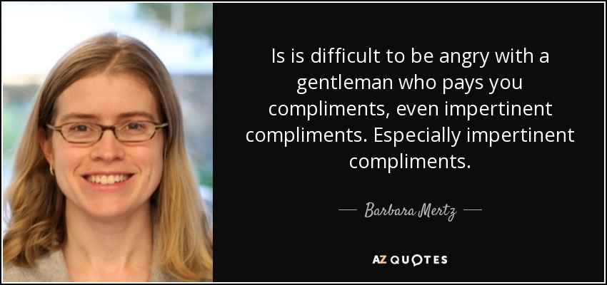 Is is difficult to be angry with a gentleman who pays you compliments, even impertinent compliments. Especially impertinent compliments. - Barbara Mertz