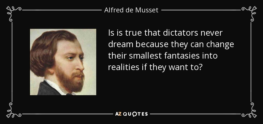 Is is true that dictators never dream because they can change their smallest fantasies into realities if they want to? - Alfred de Musset