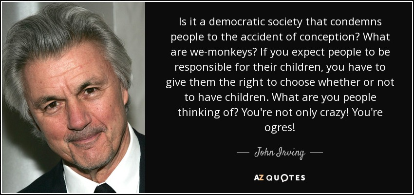 Is it a democratic society that condemns people to the accident of conception? What are we-monkeys? If you expect people to be responsible for their children, you have to give them the right to choose whether or not to have children. What are you people thinking of? You're not only crazy! You're ogres! - John Irving