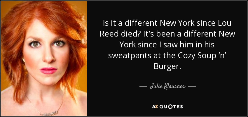 Is it a different New York since Lou Reed died? It's been a different New York since I saw him in his sweatpants at the Cozy Soup 'n' Burger. - Julie Klausner