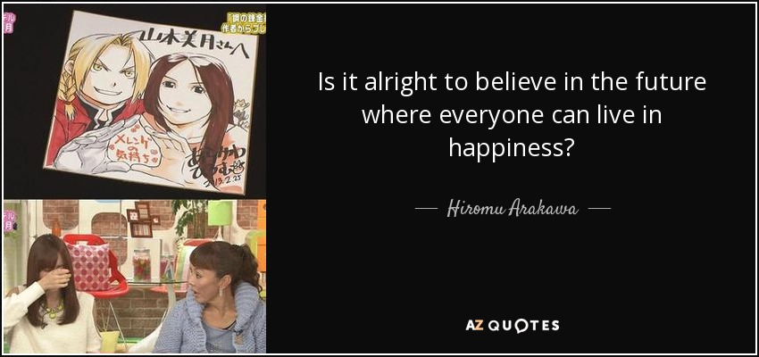 Is it alright to believe in the future where everyone can live in happiness? - Hiromu Arakawa