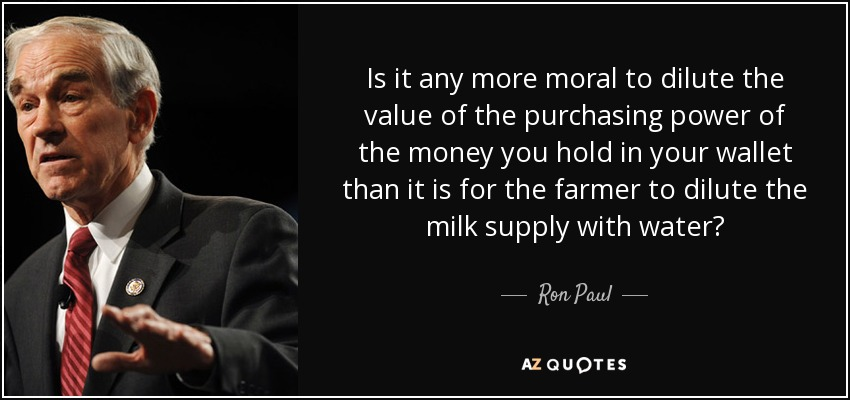 Is it any more moral to dilute the value of the purchasing power of the money you hold in your wallet than it is for the farmer to dilute the milk supply with water? - Ron Paul