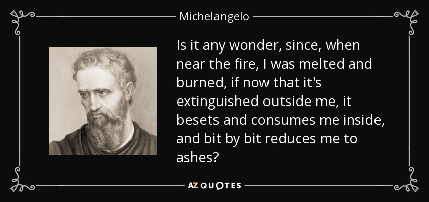 Is it any wonder, since, when near the fire, I was melted and burned, if now that it's extinguished outside me, it besets and consumes me inside, and bit by bit reduces me to ashes? - Michelangelo