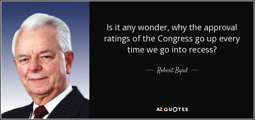Is it any wonder, why the approval ratings of the Congress go up every time we go into recess? - Robert Byrd