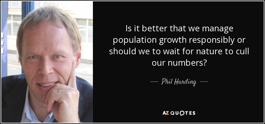 Is it better that we manage population growth responsibly or should we to wait for nature to cull our numbers? - Phil Harding