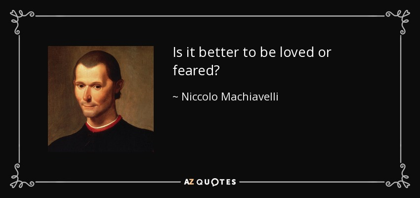 Is it better to be loved or feared? - Niccolo Machiavelli