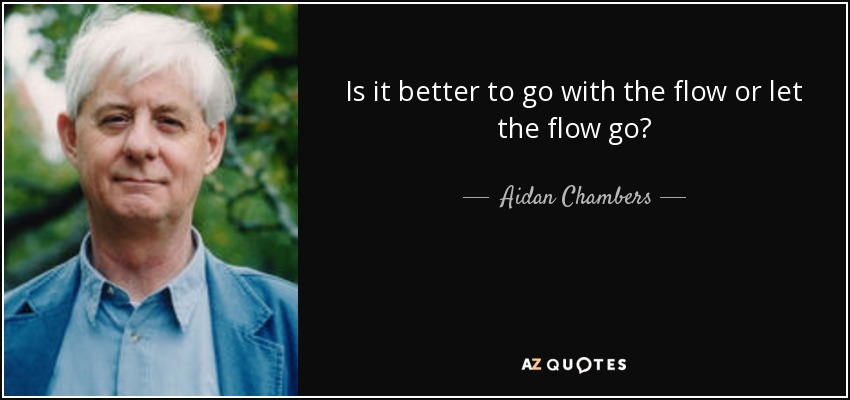 Is it better to go with the flow or let the flow go? - Aidan Chambers