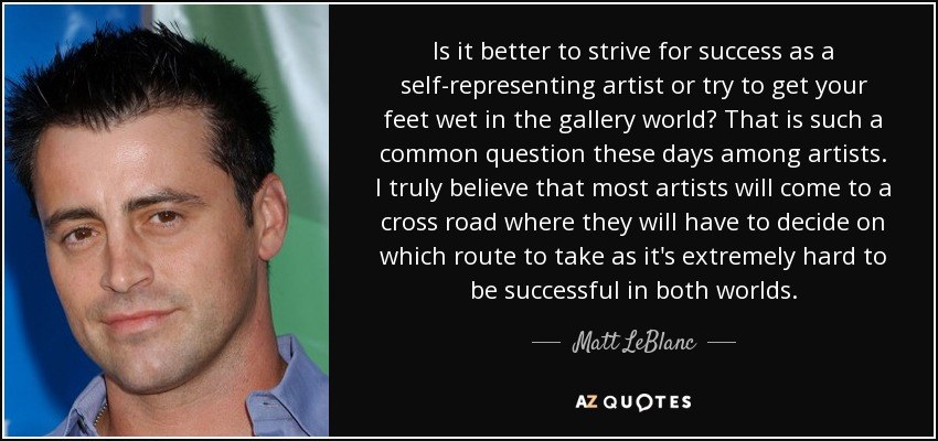 Is it better to strive for success as a self-representing artist or try to get your feet wet in the gallery world? That is such a common question these days among artists. I truly believe that most artists will come to a cross road where they will have to decide on which route to take as it's extremely hard to be successful in both worlds. - Matt LeBlanc