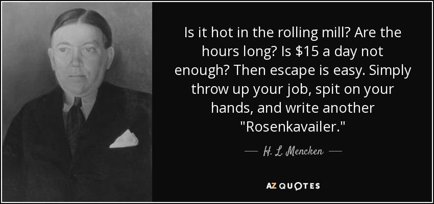 Is it hot in the rolling mill? Are the hours long? Is $15 a day not enough? Then escape is easy. Simply throw up your job, spit on your hands, and write another