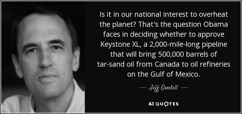 Is it in our national interest to overheat the planet? That's the question Obama faces in deciding whether to approve Keystone XL, a 2,000-mile-long pipeline that will bring 500,000 barrels of tar-sand oil from Canada to oil refineries on the Gulf of Mexico. - Jeff Goodell