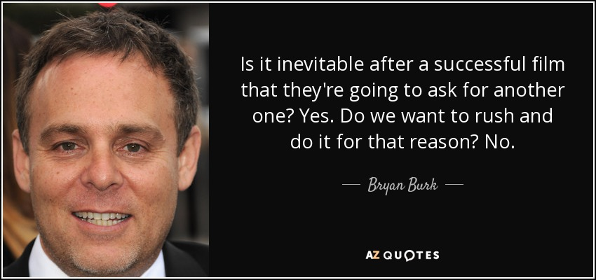 Is it inevitable after a successful film that they're going to ask for another one? Yes. Do we want to rush and do it for that reason? No. - Bryan Burk
