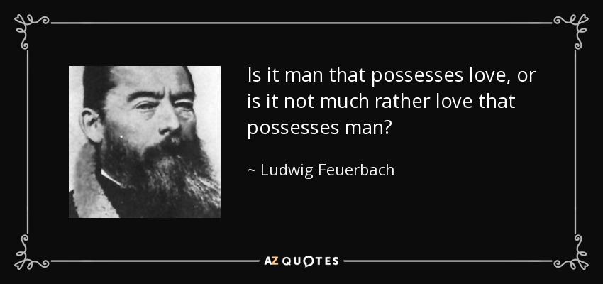 Is it man that possesses love, or is it not much rather love that possesses man? - Ludwig Feuerbach