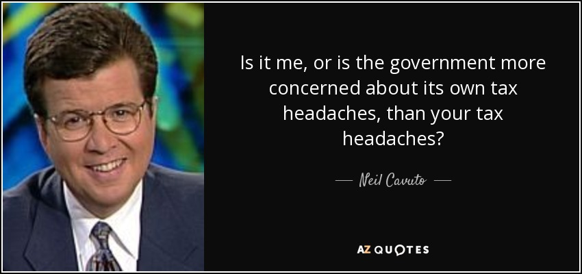 Is it me, or is the government more concerned about its own tax headaches, than your tax headaches? - Neil Cavuto