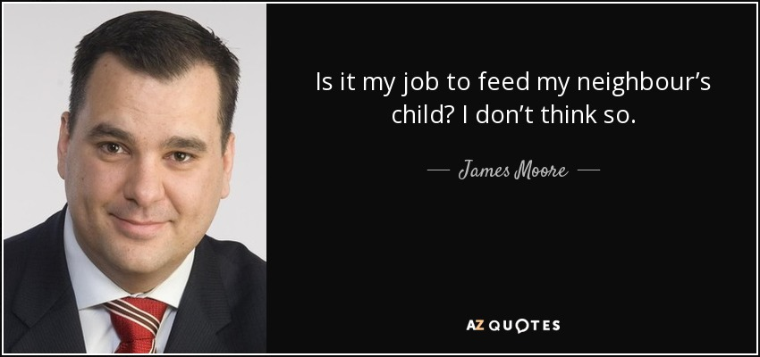Is it my job to feed my neighbour's child? I don't think so. - James Moore
