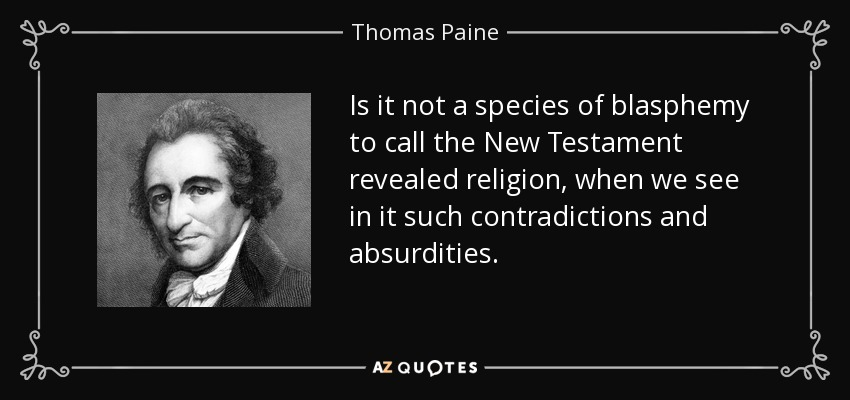 Is it not a species of blasphemy to call the New Testament revealed religion, when we see in it such contradictions and absurdities. - Thomas Paine