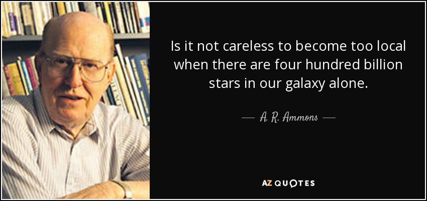 Is it not careless to become too local when there are four hundred billion stars in our galaxy alone. - A. R. Ammons