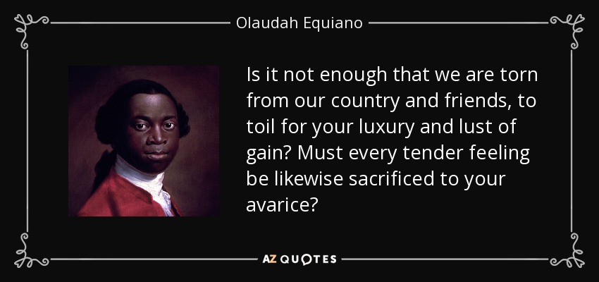 Is it not enough that we are torn from our country and friends, to toil for your luxury and lust of gain? Must every tender feeling be likewise sacrificed to your avarice? - Olaudah Equiano