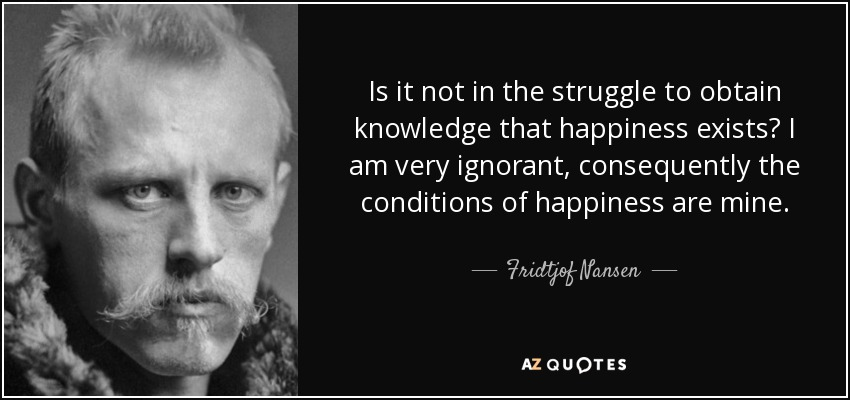 Is it not in the struggle to obtain knowledge that happiness exists? I am very ignorant, consequently the conditions of happiness are mine. - Fridtjof Nansen