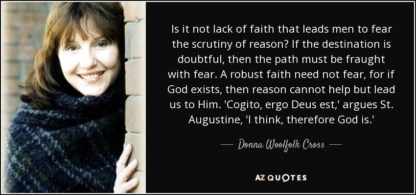 Is it not lack of faith that leads men to fear the scrutiny of reason? If the destination is doubtful, then the path must be fraught with fear. A robust faith need not fear, for if God exists, then reason cannot help but lead us to Him. 'Cogito, ergo Deus est,' argues St. Augustine, 'I think, therefore God is.' - Donna Woolfolk Cross