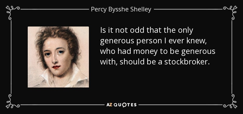 Is it not odd that the only generous person I ever knew, who had money to be generous with, should be a stockbroker. - Percy Bysshe Shelley