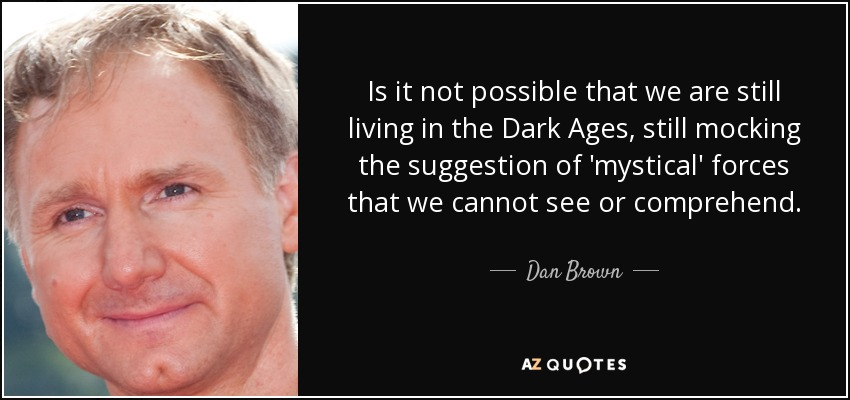 Is it not possible that we are still living in the Dark Ages, still mocking the suggestion of 'mystical' forces that we cannot see or comprehend. - Dan Brown