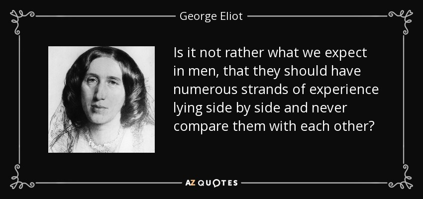 Is it not rather what we expect in men, that they should have numerous strands of experience lying side by side and never compare them with each other? - George Eliot