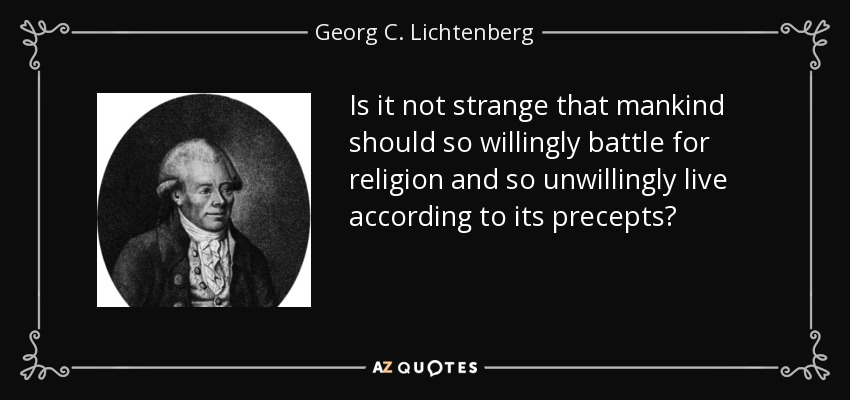 Is it not strange that mankind should so willingly battle for religion and so unwillingly live according to its precepts? - Georg C. Lichtenberg