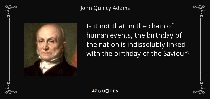 Is it not that, in the chain of human events, the birthday of the nation is indissolubly linked with the birthday of the Saviour? - John Quincy Adams