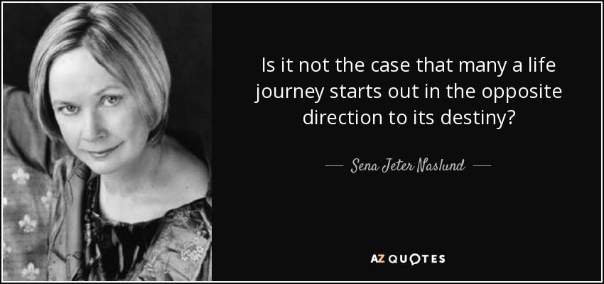 Is it not the case that many a life journey starts out in the opposite direction to its destiny? - Sena Jeter Naslund