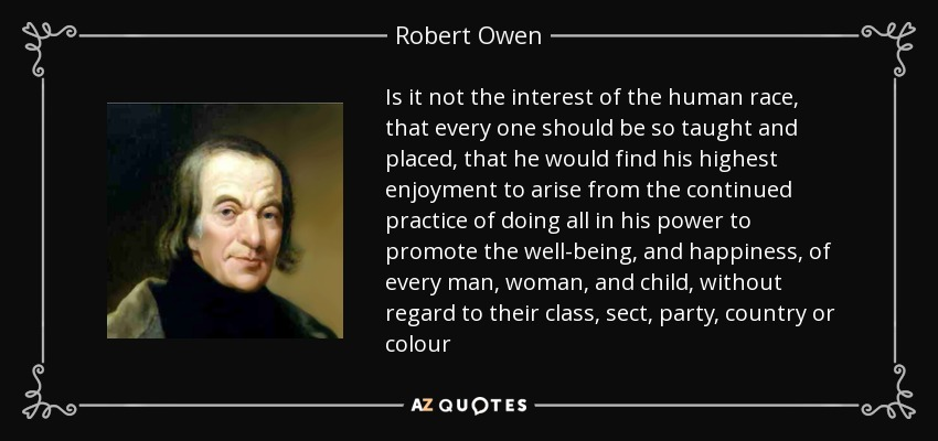 Is it not the interest of the human race, that every one should be so taught and placed, that he would find his highest enjoyment to arise from the continued practice of doing all in his power to promote the well-being, and happiness, of every man, woman, and child, without regard to their class, sect, party, country or colour - Robert Owen