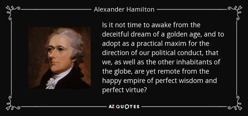 Is it not time to awake from the deceitful dream of a golden age, and to adopt as a practical maxim for the direction of our political conduct, that we, as well as the other inhabitants of the globe, are yet remote from the happy empire of perfect wisdom and perfect virtue? - Alexander Hamilton