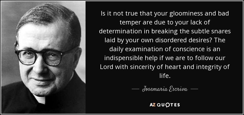 Is it not true that your gloominess and bad temper are due to your lack of determination in breaking the subtle snares laid by your own disordered desires? The daily examination of conscience is an indispensible help if we are to follow our Lord with sincerity of heart and integrity of life. - Josemaria Escriva