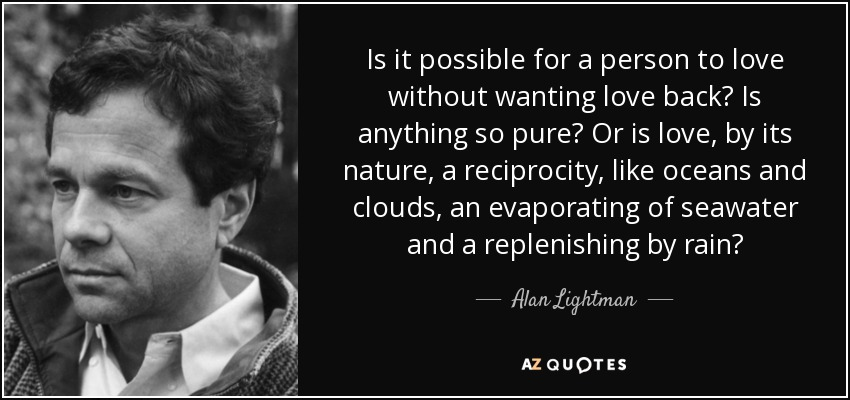 Is it possible for a person to love without wanting love back? Is anything so pure? Or is love, by its nature, a reciprocity, like oceans and clouds, an evaporating of seawater and a replenishing by rain? - Alan Lightman