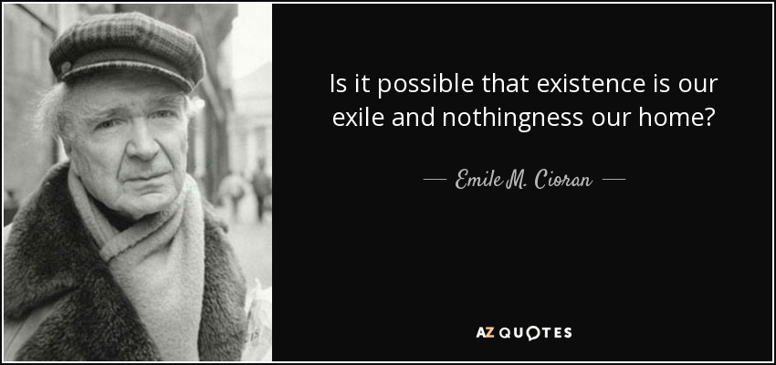 Is it possible that existence is our exile and nothingness our home? - Emile M. Cioran