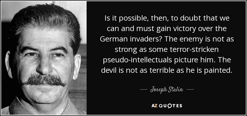 Is it possible, then, to doubt that we can and must gain victory over the German invaders? The enemy is not as strong as some terror-stricken pseudo-intellectuals picture him. The devil is not as terrible as he is painted. - Joseph Stalin