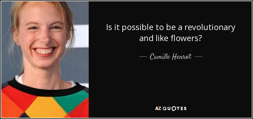 Is it possible to be a revolutionary and like flowers? - Camille Henrot
