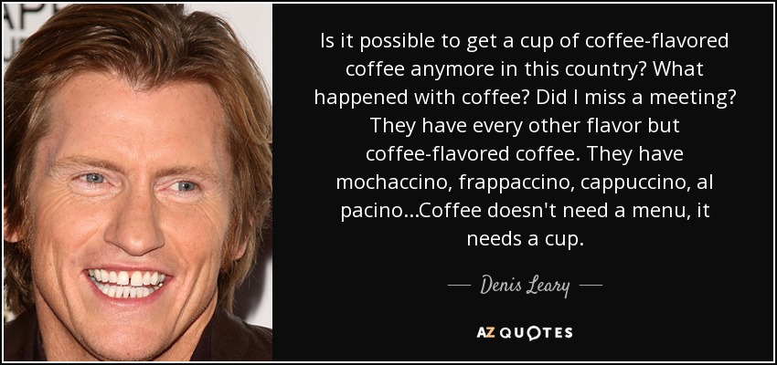 Is it possible to get a cup of coffee-flavored coffee anymore in this country? What happened with coffee? Did I miss a meeting? They have every other flavor but coffee-flavored coffee. They have mochaccino, frappaccino, cappuccino, al pacino...Coffee doesn't need a menu, it needs a cup. - Denis Leary