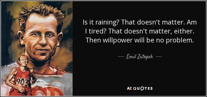 Is it raining? That doesn't matter. Am I tired? That doesn't matter, either. Then willpower will be no problem. - Emil Zatopek
