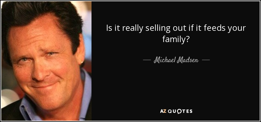 Is it really selling out if it feeds your family? - Michael Madsen
