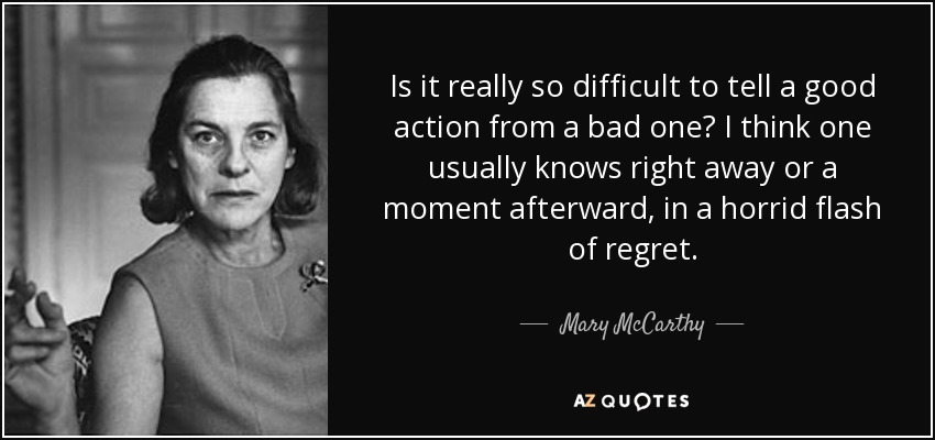 Is it really so difficult to tell a good action from a bad one? I think one usually knows right away or a moment afterward, in a horrid flash of regret. - Mary McCarthy