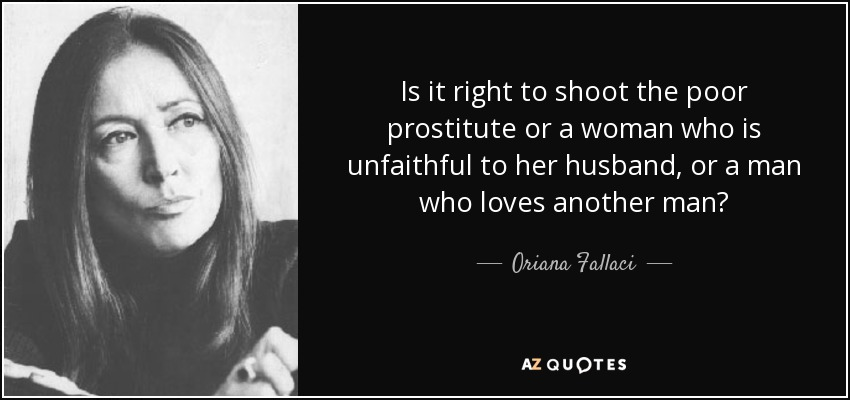 Is it right to shoot the poor prostitute or a woman who is unfaithful to her husband, or a man who loves another man? - Oriana Fallaci