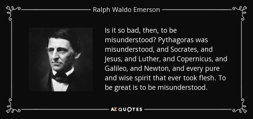 Is it so bad, then, to be misunderstood? Pythagoras was misunderstood, and Socrates, and Jesus, and Luther, and Copernicus, and Galileo, and Newton, and every pure and wise spirit that ever took flesh. To be great is to be misunderstood. - Ralph Waldo Emerson