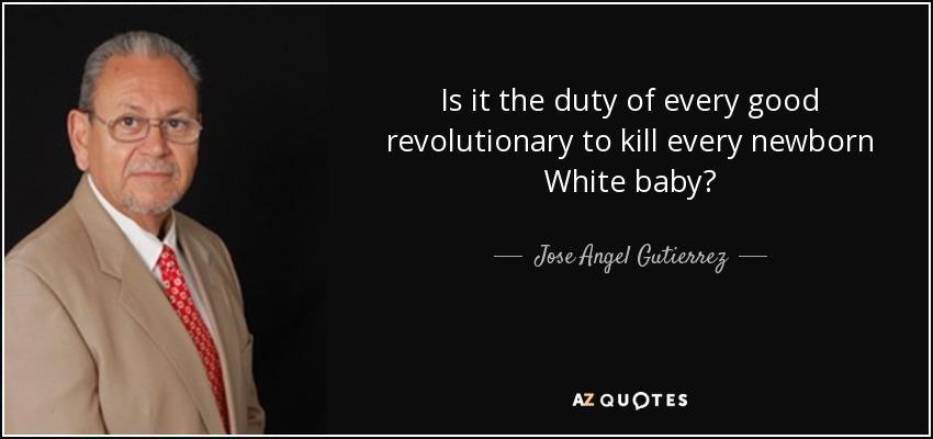 Is it the duty of every good revolutionary to kill every newborn White baby? - Jose Angel Gutierrez