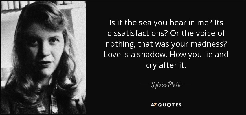 Is it the sea you hear in me? Its dissatisfactions? Or the voice of nothing, that was your madness? Love is a shadow. How you lie and cry after it. - Sylvia Plath