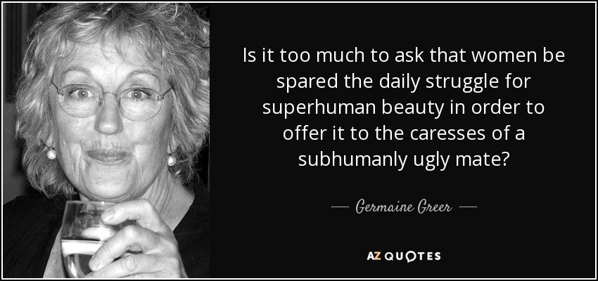 Is it too much to ask that women be spared the daily struggle for superhuman beauty in order to offer it to the caresses of a subhumanly ugly mate? - Germaine Greer