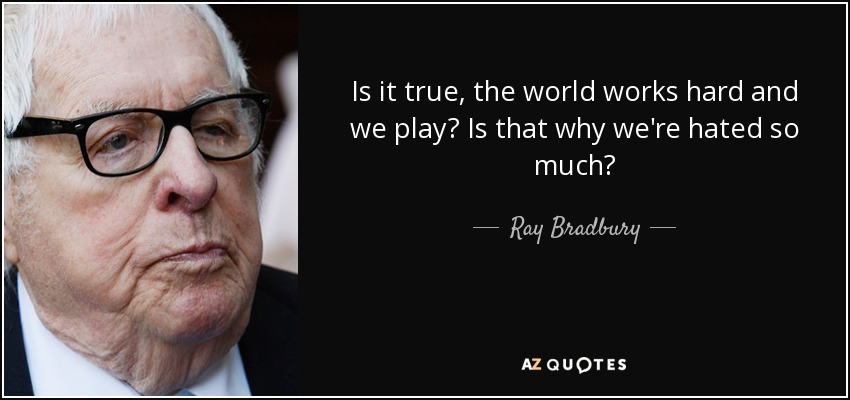 Is it true, the world works hard and we play? Is that why we're hated so much? - Ray Bradbury