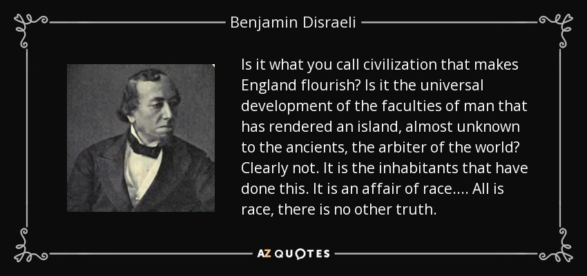 Is it what you call civilization that makes England flourish? Is it the universal development of the faculties of man that has rendered an island, almost unknown to the ancients, the arbiter of the world? Clearly not. It is the inhabitants that have done this. It is an affair of race.... All is race, there is no other truth. - Benjamin Disraeli
