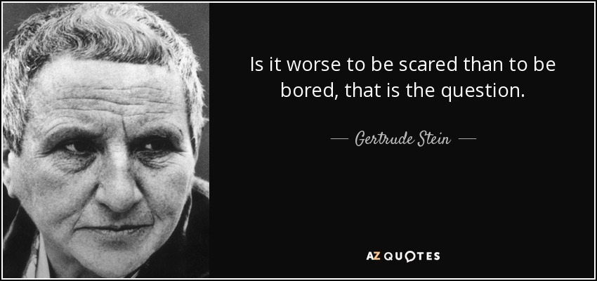 Is it worse to be scared than to be bored, that is the question. - Gertrude Stein