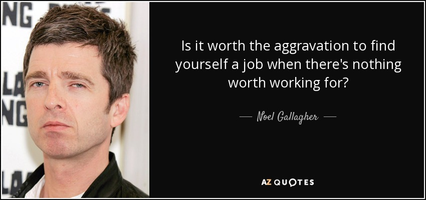 Is it worth the aggravation to find yourself a job when there's nothing worth working for? - Noel Gallagher
