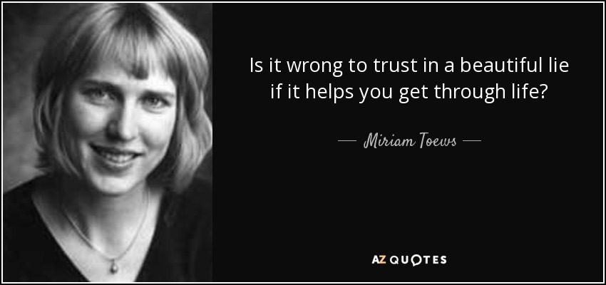 Is it wrong to trust in a beautiful lie if it helps you get through life? - Miriam Toews